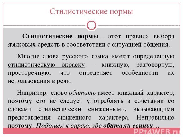 Стилистические нормы Стилистические нормы– этот правила выбора языковых средств в соответствии с ситуацией общения. Многие слова русского языка имеют определенную стилистическую окраску – книжную, разговорную, просторечную, что определяет особеннос…