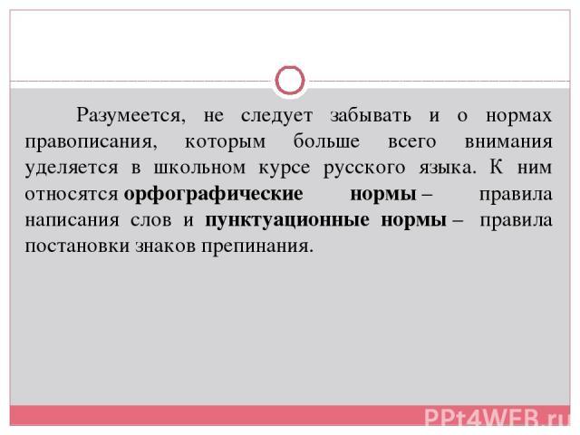 Разумеется, не следует забывать и о нормах правописания, которым больше всего внимания уделяется в школьном курсе русского языка. К ним относятсяорфографические нормы– правила написания слов и пунктуационные нормы– правила постановки знаков преп…