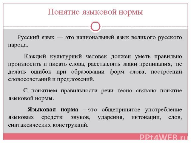 Понятие языковой нормы Русский язык — это национальный язык великого русского народа. Каждый культурный человек должен уметь правильно произносить и писать слова, расставлять знаки препинания, не делать ошибок при образовании форм слова, построении…