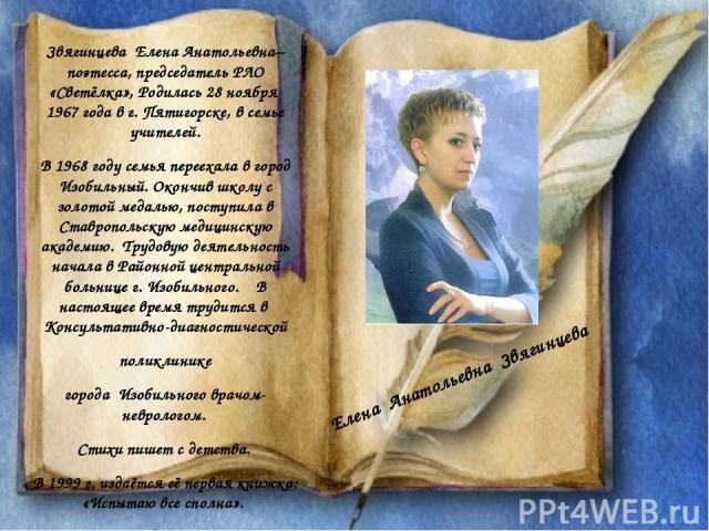 Звягинцева Елена Анатольевна– поэтесса, председатель РЛО «Светёлка», Родилась 28 ноября 1967 года в г. Пятигорске, в семье учителей. В 1968 году семья переехала в город Изобильный. Окончив школу с золотой медалью, поступила в Ставропольскую медицинс…
