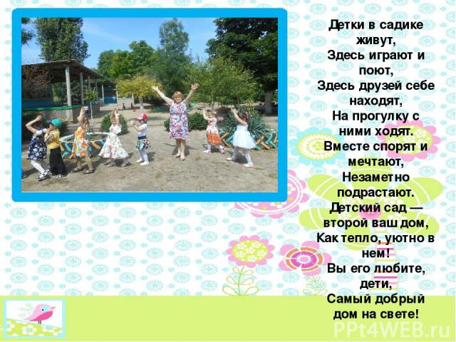 Детки в садике живут, Здесь играют и поют, Здесь друзей себе находят, На прогулку с ними ходят. Вместе спорят и мечтают, Незаметно подрастают. Детский сад — второй ваш дом, Как тепло, уютно в нем! Вы его любите, дети, Самый добрый дом на свете!
