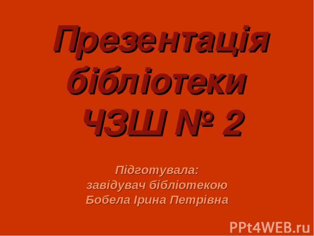 Презентація бібліотеки ЧЗШ № 2 Підготувала: завідувач бібліотекою Бобела Ірина Петрівна