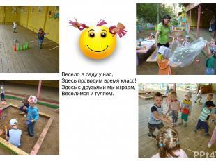 Весело в саду у нас, Здесь проводим время класс! Здесь с друзьями мы играем, Вес