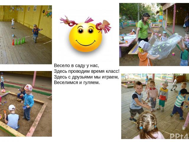 Весело в саду у нас, Здесь проводим время класс! Здесь с друзьями мы играем, Веселимся и гуляем.