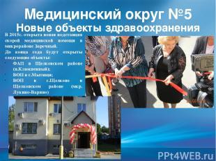 Медицинский округ №5 Новые объекты здравоохранения В 2015г. открыта новая подста