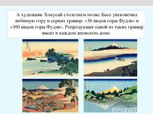 А художник Хокусай столетием позже Басе увековечил любимую гору в сериях гравюр: