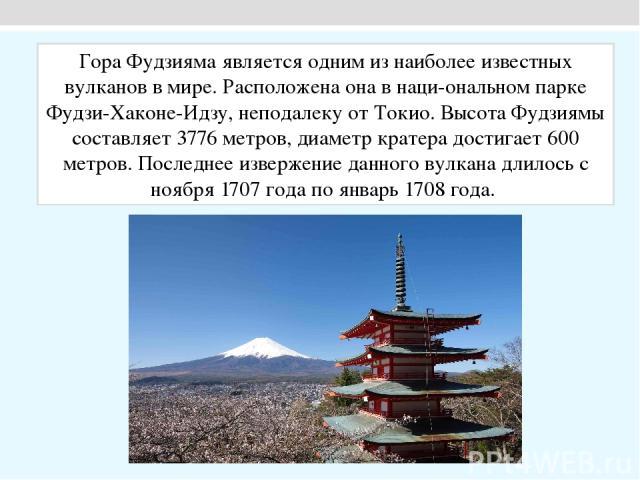 Гора Фудзияма является одним из наиболее известных вулканов в мире. Расположена она в наци ональном парке Фудзи-Хаконе-Идзу, неподалеку от Токио. Высота Фудзиямы составляет 3776 метров, диаметр кратера достигает 600 метров. Последнее извержение данн…