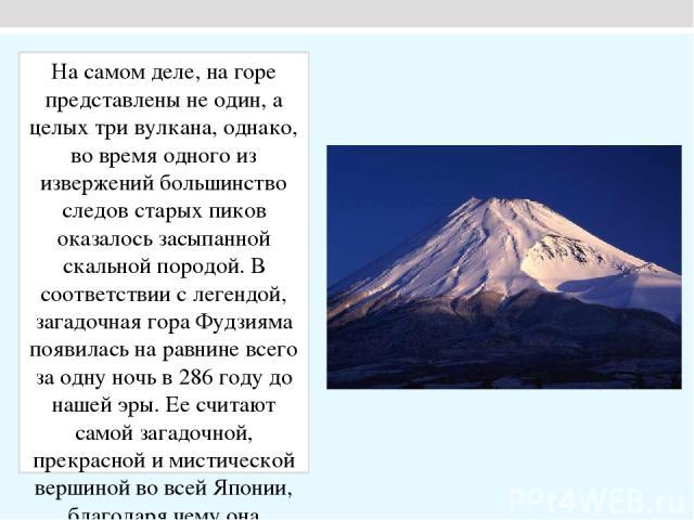 На самом деле, на горе представлены не один, а целых три вулкана, однако, во время одного из извержений большинство следов старых пиков оказалось засыпанной скальной породой. В соответствии с легендой, загадочная гора Фудзияма появилась на равнине в…
