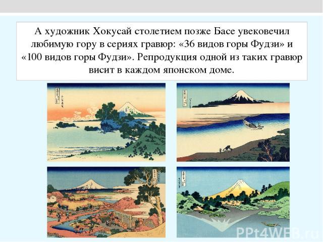 А художник Хокусай столетием позже Басе увековечил любимую гору в сериях гравюр: «36 видов горы Фудзи» и «100 видов горы Фудзи». Репродукция одной из таких гравюр висит в каждом японском доме.