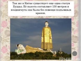 Так же в Китае существует еще одна статуя Будды. Её высота составляет 130 метров