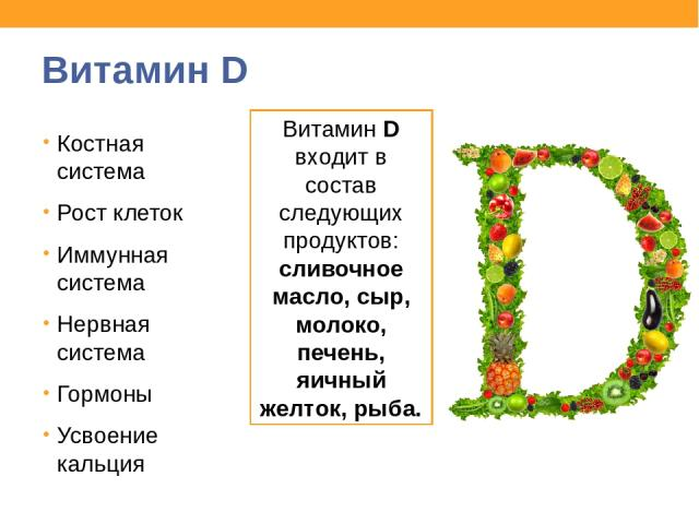 Витамин D Костная система Рост клеток Иммунная система Нервная система Гормоны Усвоение кальция Витамин D входит в состав следующих продуктов: сливочное масло, сыр, молоко, печень, яичный желток, рыба.