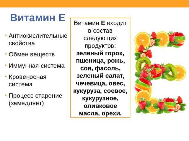 Витамин E Антиокислительные свойства Обмен веществ Иммунная система Кровеносная система Процесс старение (замедляет) Витамин E входит в состав следующих продуктов: зеленый горох, пшеница, рожь, соя, фасоль, зеленый салат, чечевица, овес, кукуруза, с…
