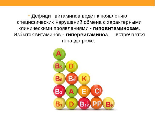 Дефицит витаминов ведет к появлению специфических нарушений обмена с характерными клиническими проявлениями - гиповитаминозам. Избыток витаминов - гипервитаминоз — встречается гораздо реже.