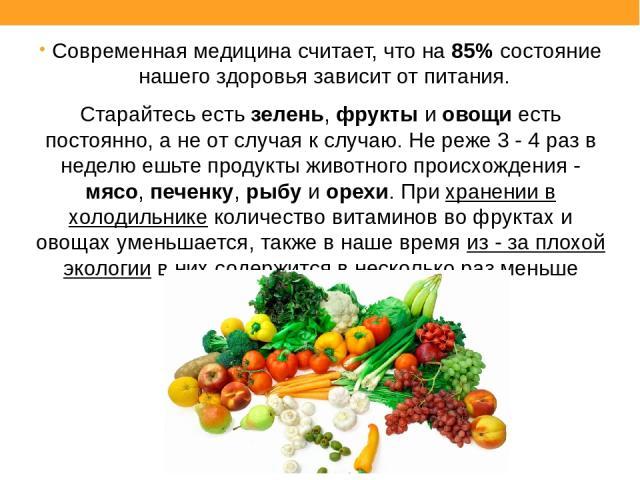 Современная медицина считает, что на 85% состояние нашего здоровья зависит от питания. Старайтесь есть зелень, фрукты и овощи есть постоянно, а не от случая к случаю. Не реже 3 - 4 раз в неделю ешьте продукты животного происхождения - мясо, печенку,…