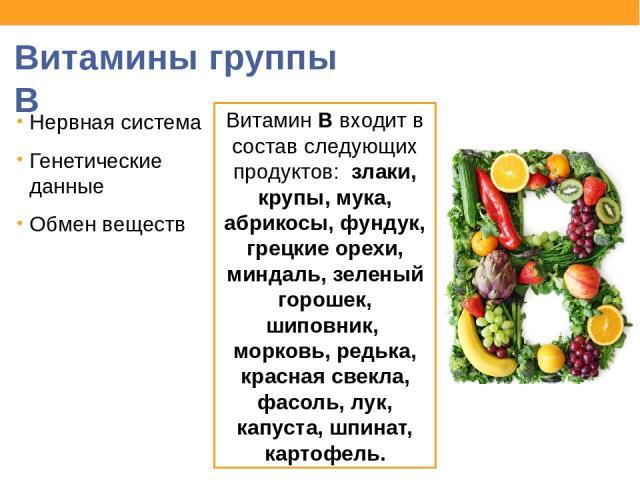 Витамины группы В Нервная система Генетические данные Обмен веществ Витамин В входит в состав следующих продуктов: злаки, крупы, мука, абрикосы, фундук, грецкие орехи, миндаль, зеленый горошек, шиповник, морковь, редька, красная свекла, фасоль, лук,…