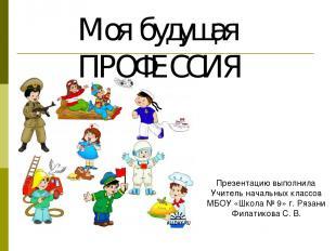 Моя будущая ПРОФЕССИЯ Презентацию выполнила Учитель начальных классов МБОУ «Школ