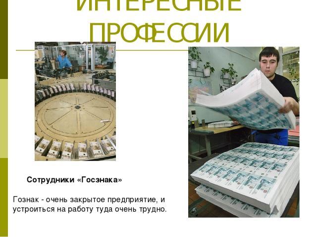 ИНТЕРЕСНЫЕ ПРОФЕССИИ Сотрудники «Госзнака» Гознак - очень закрытое предприятие, и устроиться на работу туда очень трудно.