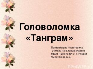 Головоломка «Танграм» Презентацию подготовила учитель начальных классов МБОУ «Шк