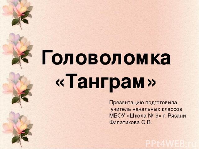 Головоломка «Танграм» Презентацию подготовила учитель начальных классов МБОУ «Школа № 9» г. Рязани Филатикова С.В.