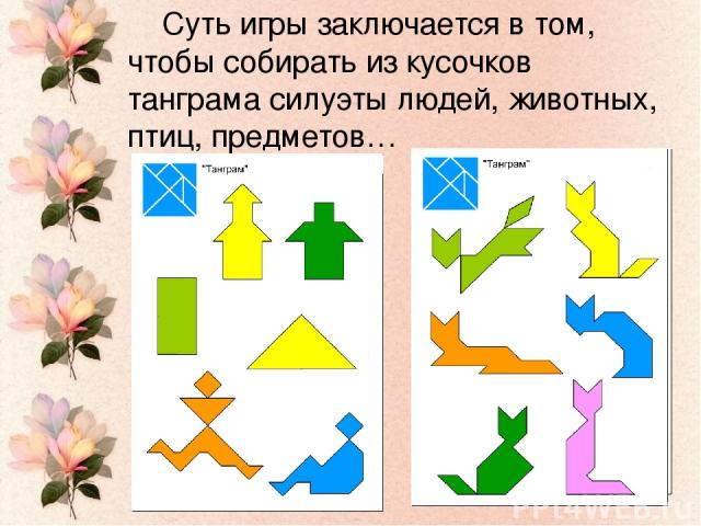 Суть игры заключается в том, чтобы собирать из кусочков танграма силуэты людей, животных, птиц, предметов…