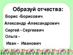 Образуй отчества: Борисович Александрович Сергеевич Иванович Борис - Александр -