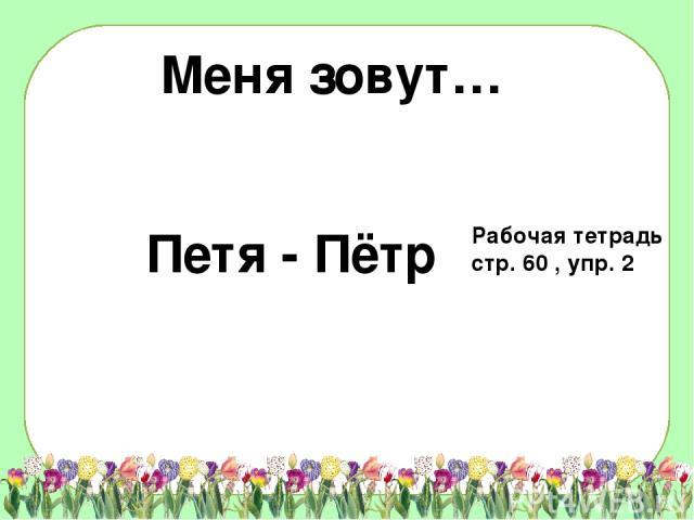 Меня зовут… Петя - Пётр Рабочая тетрадь стр. 60 , упр. 2