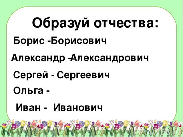 Образуй отчества: Борисович Александрович Сергеевич Иванович Борис - Александр - Сергей - Ольга - Иван -