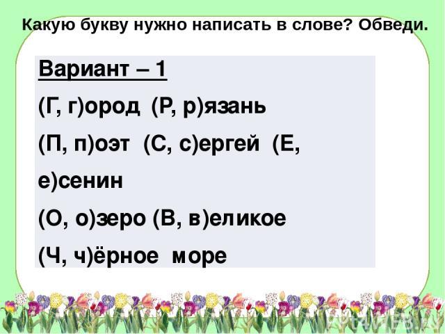 Какую букву нужно написать в слове? Обведи. Вариант – 1 (Г, г)ород(Р,р)язань (П,п)оэт(С, с)ергей(Е, е)сенин (О, о)зеро (В, в)еликое (Ч, ч)ёрноеморе