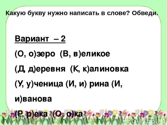 Вариант – 2 (О, о)зеро (В, в)еликое (Д, д)еревня (К, к)алиновка (У, у)ченица (И, и) рина (И, и)ванова (Р, р)ека (О, о)ка Какую букву нужно написать в слове? Обведи.