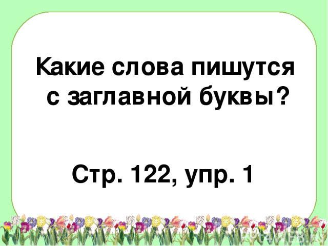Какие слова пишутся с заглавной буквы? Стр. 122, упр. 1
