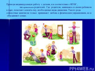 Проводя индивидуальную работу с детьми, и в соответствие с ФГОС , мы привлекаем