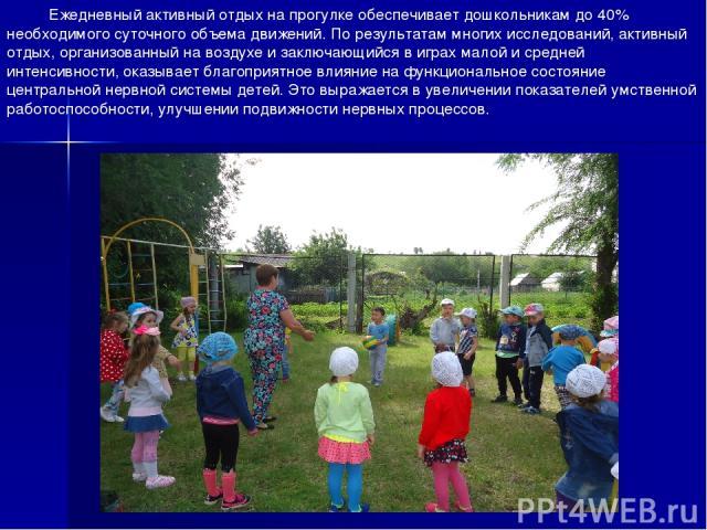 Ежедневный активный отдых на прогулке обеспечивает дошкольникам до 40% необходимого суточного объема движений. По результатам многих исследований, активный отдых, организованный на воздухе и заключающийся в играх малой и средней интенсивности, оказы…