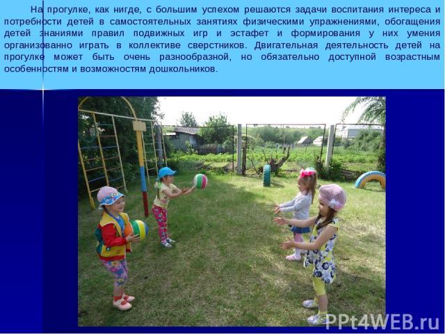 На прогулке, как нигде, с большим успехом решаются задачи воспитания интереса и потребности детей в самостоятельных занятиях физическими упражнениями, обогащения детей знаниями правил подвижных игр и эстафет и формирования у них умения организованно…