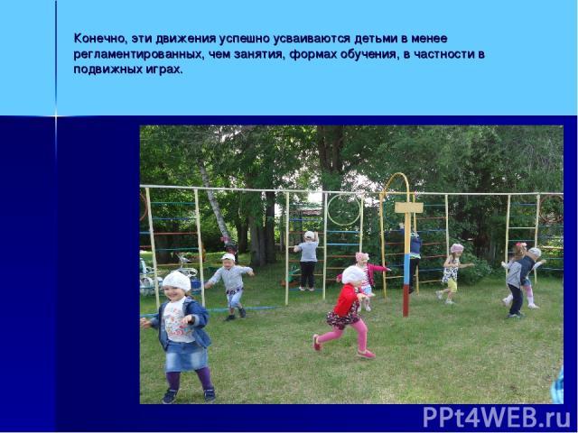 Конечно, эти движения успешно усваиваются детьми в менее регламентированных, чем занятия, формах обучения, в частности в подвижных играх.