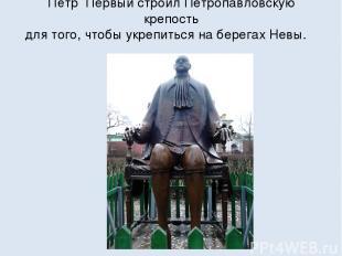 Пётр Первый строил Петропавловскую крепость для того, чтобы укрепиться на берега