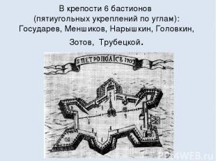 В крепости 6 бастионов (пятиугольных укреплений по углам): Государев, Меншиков,