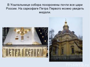 В Усыпальнице собора похоронены почти все цари России. На саркофаге Петра Первог