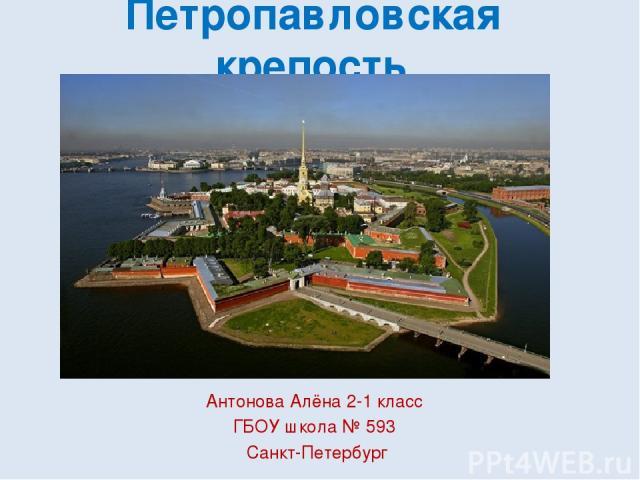 Петропавловская крепость Антонова Алёна 2-1 класс ГБОУ школа № 593 Санкт-Петербург