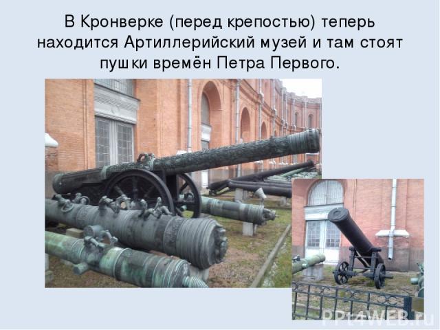 В Кронверке (перед крепостью) теперь находится Артиллерийский музей и там стоят пушки времён Петра Первого.