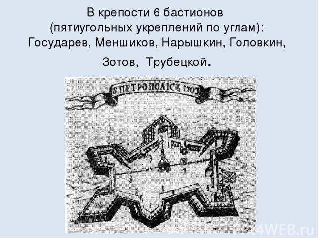 В крепости 6 бастионов (пятиугольных укреплений по углам): Государев, Меншиков, Нарышкин, Головкин, Зотов, Трубецкой.