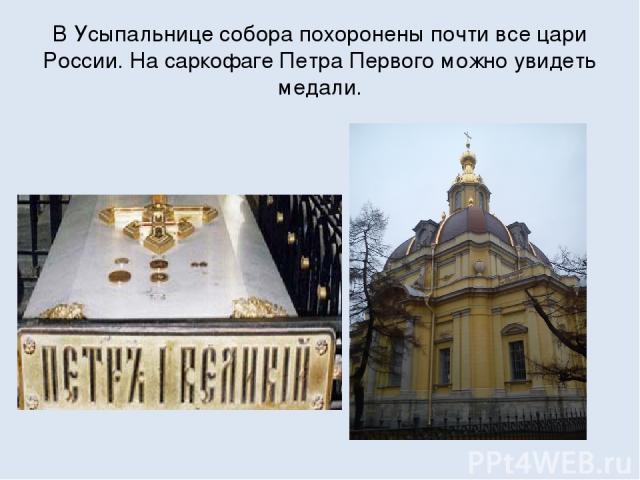 В Усыпальнице собора похоронены почти все цари России. На саркофаге Петра Первого можно увидеть медали.