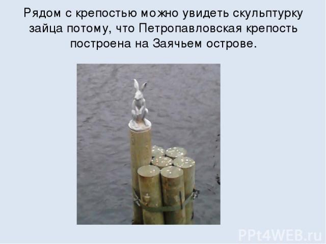 Рядом с крепостью можно увидеть скульптурку зайца потому, что Петропавловская крепость построена на Заячьем острове.
