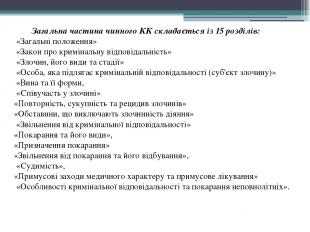 Загальна частина чинного КК складається із 15 розділів: «Загальні положення» «За