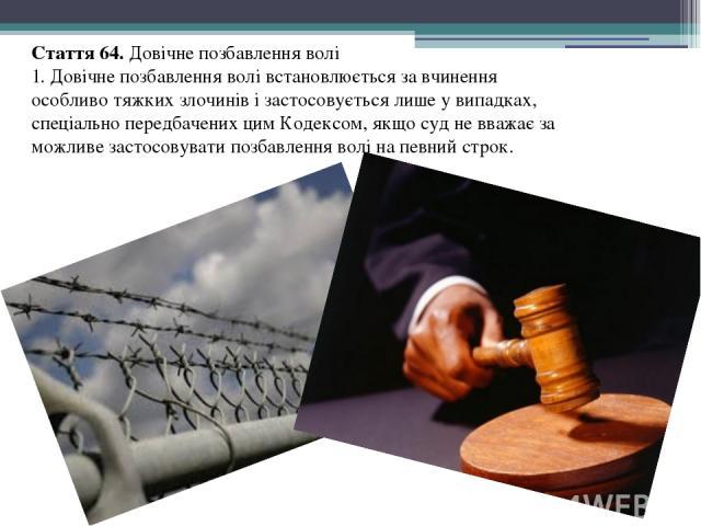 Стаття 64. Довічне позбавлення волі 1. Довічне позбавлення волі встановлюється за вчинення особливо тяжких злочинів і застосовується лише у випадках, спеціально передбачених цим Кодексом, якщо суд не вважає за можливе застосовувати позбавлення волі …