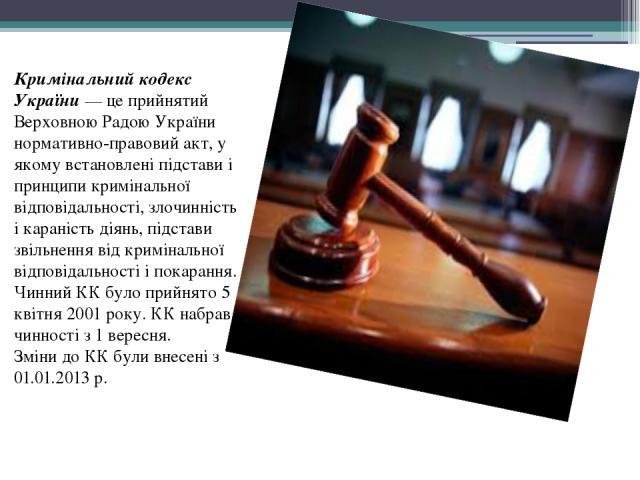 Кримінальний кодекс України— це прийнятий Верховною Радою України нормативно-правовий акт, у якому встановлені підстави і принципи кримінальної відповідальності, злочинність ікараністьдіянь, підстави звільнення від кримінальної відповідальності і…