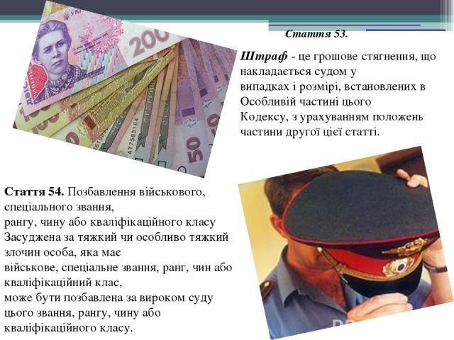 Штраф - це грошове стягнення, що накладається судом у випадках і розмірі, встановлених в Особливій частині цього Кодексу, з урахуванням положень частини другої цієї статті. Стаття 53. Стаття 54. Позбавлення військового, спеціального звання, рангу, ч…