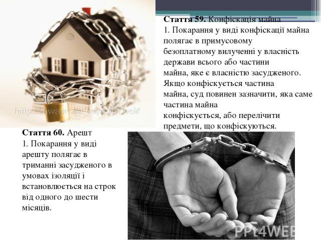 Стаття 59. Конфіскація майна 1. Покарання у виді конфіскації майна полягає в примусовому безоплатному вилученні у власність держави всього або частини майна, яке є власністю засудженого. Якщо конфіскується частина майна, суд повинен зазначити, яка с…