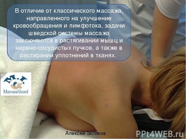 Алексей Зотиков В отличие от классического массажа, направленного на улучшение кровообращения и лимфотока, задачи шведской системы массажа заключаются в растягивании мышц и нервно-сосудистых пучков, а также в растирании уплотнений в тканях. Движение…