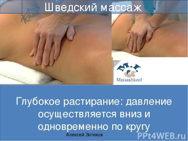 Глубокое растирание: давление осуществляется вниз и одновременно по кругу Алексей Зотиков Шведский массаж