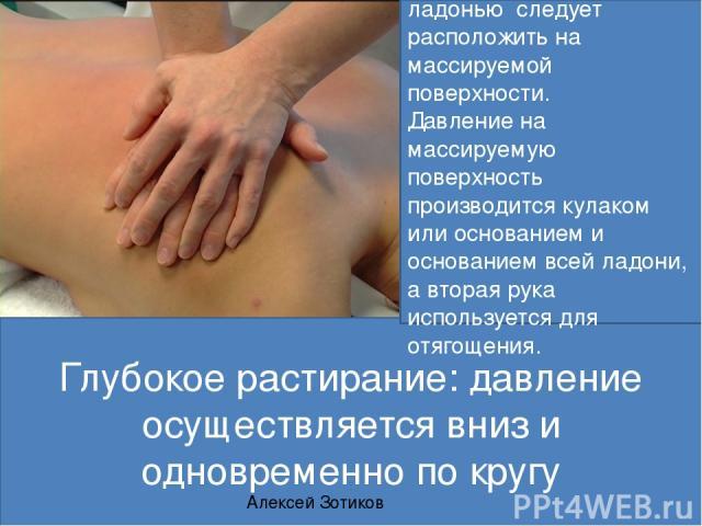 Глубокое растирание: давление осуществляется вниз и одновременно по кругу Кулак или кисть руки ладонью следует расположить на массируемой поверхности. Давление на массируемую поверхность производится кулаком или основанием и основанием всей ладони, …